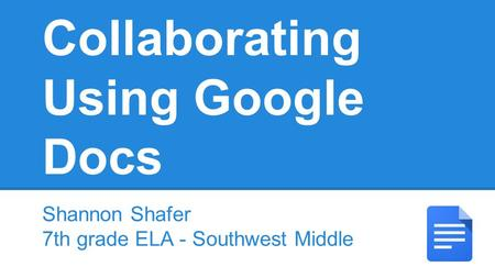 Collaborating Using Google Docs Shannon Shafer 7th grade ELA - Southwest Middle.