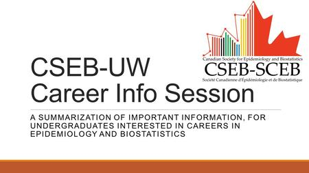 CSEB-UW Career Info Session A SUMMARIZATION OF IMPORTANT INFORMATION, FOR UNDERGRADUATES INTERESTED IN CAREERS IN EPIDEMIOLOGY AND BIOSTATISTICS.