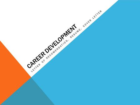CAREER DEVELOPMENT LETTER OF RECOMENDATION, RESUME, COVER LETTER.
