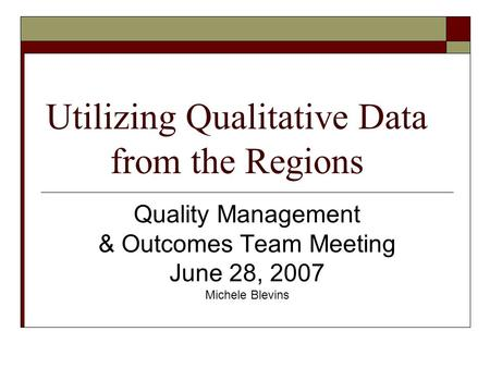 Utilizing Qualitative Data from the Regions Quality Management & Outcomes Team Meeting June 28, 2007 Michele Blevins.