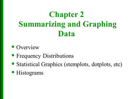 Chapter 2 Summarizing and Graphing Data  Overview  Frequency Distributions  Statistical Graphics (stemplots, dotplots, etc)  Histograms.