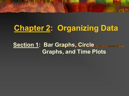 Chapter 2: Organizing Data Section 1: Bar Graphs, Circle Graphs, and Time Plots.