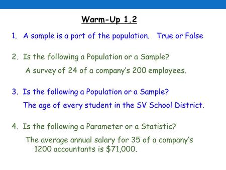 Warm-Up 1.2 1.A sample is a part of the population. True or False 2.Is the following a Population or a Sample? A survey of 24 of a company's 200 employees.