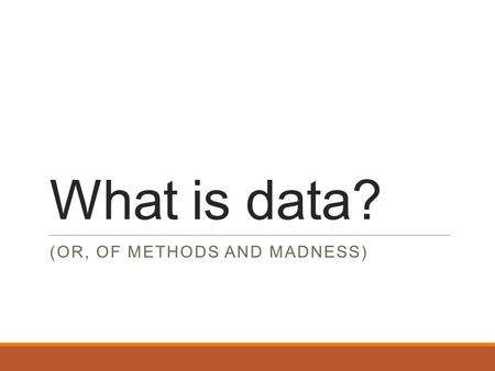 What is data? (OR, OF METHODS AND MADNESS). Data is just information gathered for a particular purpose.
