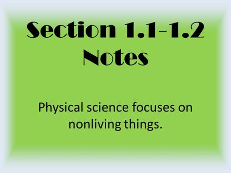 Section 1.1-1.2 Notes Physical science focuses on nonliving things.