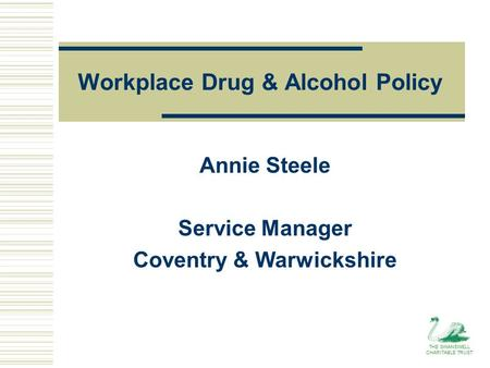 Workplace Drug & Alcohol Policy Annie Steele Service Manager Coventry & Warwickshire THE SWANSWELL CHARITABLE TRUST.