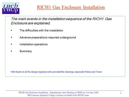 RICH1 Gas Enclosure Installation. Experimental Area Meeting at CERN on 21st June 2006 Bill Cameron (Imperial College London) on behalf of the RICH1 team.