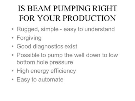 IS BEAM PUMPING RIGHT FOR YOUR PRODUCTION Rugged, simple - easy to understand Forgiving Good diagnostics exist Possible to pump the well down to low bottom.