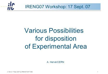 A. Hervé - 17 Sept. 2007 ILC-IRENG07-0917-43521 IRENG07 Workshop: 17 Sept. 07 Various Possibilities for disposition of Experimental Area A. Hervé/CERN.