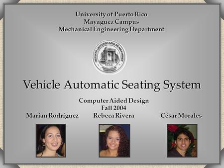 Vehicle Automatic Seating System Computer Aided Design Fall 2004 Marian Rodríguez Rebeca RiveraCésar Morales University of Puerto Rico Mayaguez Campus.