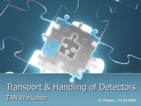 Transport & Handling of Detectors TAN Workshop S. Prodon – 10.03.2006.