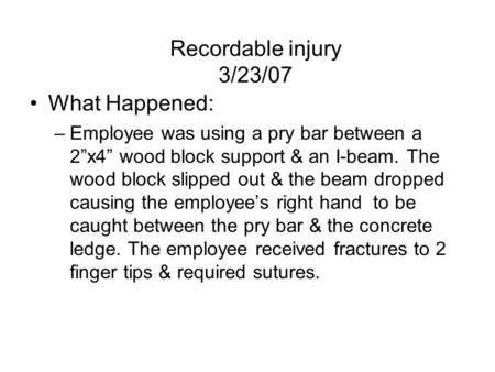 "Recordable injury 3/23/07 What Happened: –Employee was using a pry bar between a 2""x4"" wood block support & an I-beam. The wood block slipped out & the."