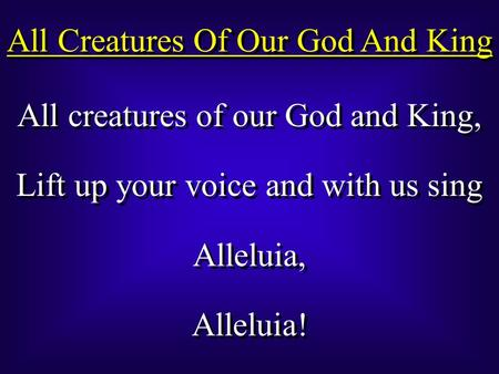 All Creatures Of Our God And King All creatures of our God and King, Lift up your voice and with us sing Alleluia, Alleluia! All creatures of our God and.