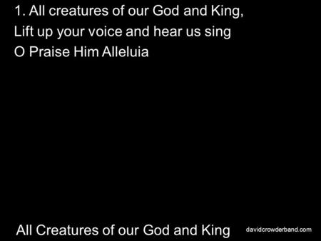 All Creatures of our God and King 1. All creatures of our God and King, Lift up your voice and hear us sing O Praise Him Alleluia davidcrowderband.com.