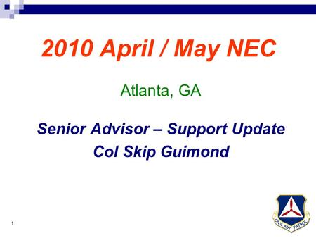 1 2010 April / May NEC Atlanta, GA Senior Advisor – Support Update Col Skip Guimond.