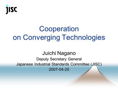 Cooperation on Converging Technologies Juichi Nagano Deputy Secretary General Japanese Industrial Standards Committee (JISC) 2007-04-25.