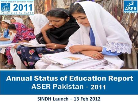 SINDH Launch – 13 Feb 2012. ASER PAKISTAN 2010-2015 ASER - The Annual Status of Education Report (ASER) is a citizen led large scale national household.