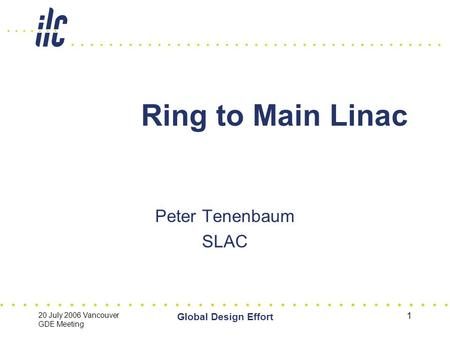 20 July 2006 Vancouver GDE Meeting Global Design Effort 1 Ring to Main Linac Peter Tenenbaum SLAC.