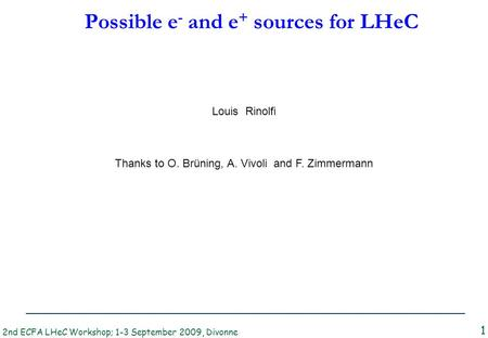 2nd ECFA LHeC Workshop; 1-3 September 2009, Divonne L. Rinolfi Possible e - and e + sources for LHeC 1 Thanks to O. Brüning, A. Vivoli and F. Zimmermann.