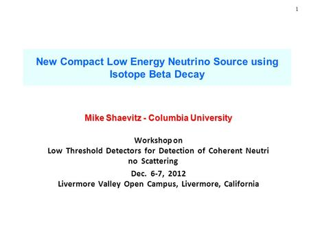 1 New Compact Low Energy Neutrino Source using Isotope Beta Decay Mike Shaevitz - Columbia University Workshop on Low Threshold Detectors for Detection.