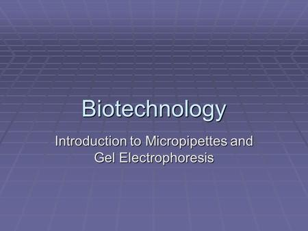 Biotechnology Introduction to Micropipettes and Gel Electrophoresis.