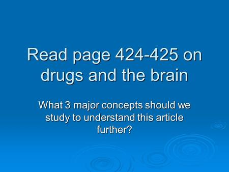 Read page 424-425 on drugs and the brain What 3 major concepts should we study to understand this article further?