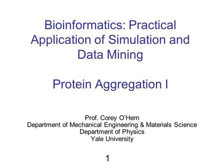 Bioinformatics: Practical Application of Simulation and Data Mining Protein Aggregation I Prof. Corey O'Hern Department of Mechanical Engineering & Materials.