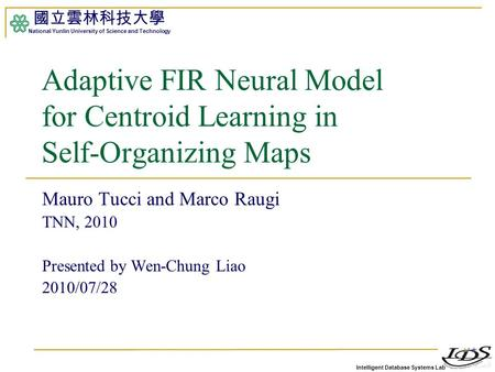 Intelligent Database Systems Lab 國立雲林科技大學 National Yunlin University of Science and Technology 1 Adaptive FIR Neural Model for Centroid Learning in Self-Organizing.