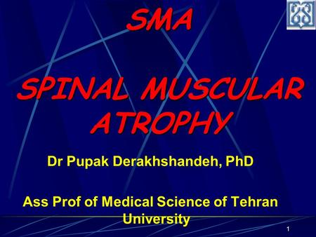 1 Dr Pupak Derakhshandeh, PhD Ass Prof of Medical Science of Tehran University SMA SPINAL MUSCULAR ATROPHY.