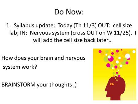 Do Now: 1.Syllabus update: Today (Th 11/3) OUT: cell size lab; IN: Nervous system (cross OUT on W 11/25). I will add the cell size back later… How does.