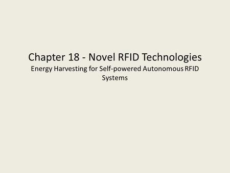 Chapter 18 - Novel RFID Technologies Energy Harvesting for Self-powered Autonomous RFID Systems.