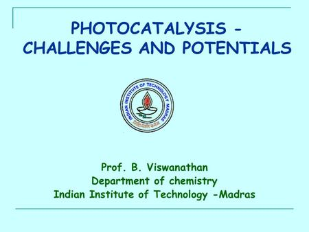 PHOTOCATALYSIS - CHALLENGES AND POTENTIALS Prof. B. Viswanathan Department of chemistry Indian Institute of Technology -Madras.