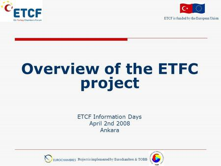ETCF is funded by the European Union Project is implemented by Eurochambres & TOBB Overview of the ETFC project ETCF Information Days April 2nd 2008 Ankara.