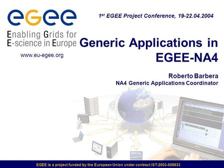 EGEE is a project funded by the European Union under contract IST-2003-508833 Generic Applications in EGEE-NA4 Roberto Barbera NA4 Generic Applications.