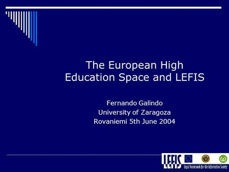 The European High Education Space and LEFIS Fernando Galindo University of Zaragoza Rovaniemi 5th June 2004.