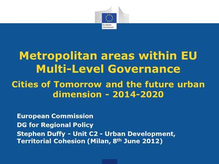 Metropolitan areas within EU Multi-Level Governance Cities of Tomorrow and the future urban dimension - 2014-2020 European Commission DG for Regional Policy.