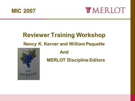 MIC 2007 Reviewer Training Workshop Nancy K. Kerner and William Paquette And MERLOT Discipline Editors.