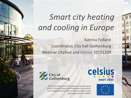 Katrina Folland Coordinator, City hall Gothenburg Webinar Cityfied and Celsius 20151209 Smart city heating and cooling in Europe This project has received.