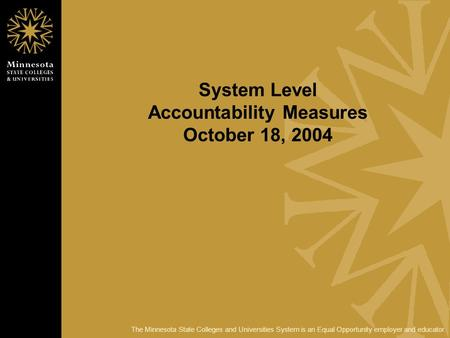 The Minnesota State Colleges and Universities System is an Equal Opportunity employer and educator. System Level Accountability Measures October 18, 2004.