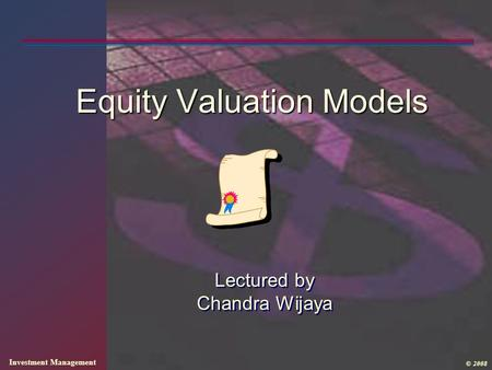 Investment Management © 2008 Equity Valuation Models Lectured by Chandra Wijaya.