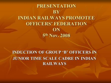 PRESENTATION BY INDIAN RAILWAYS PROMOTEE OFFICERS' FEDERATION ON 5 th Nov. 2008 INDUCTION OF GROUP 'B' OFFICERS IN JUNIOR TIME SCALE CADRE IN INDIAN RAILWAYS.