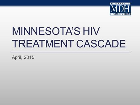 MINNESOTA'S HIV TREATMENT CASCADE April, 2015. Introduction.