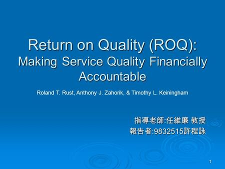 1 Return on Quality (ROQ): Making Service Quality Financially Accountable 指導老師 : 任維廉 教授 報告者 :9832515 許程詠 Roland T. Rust, Anthony J. Zahorik, & Timothy.