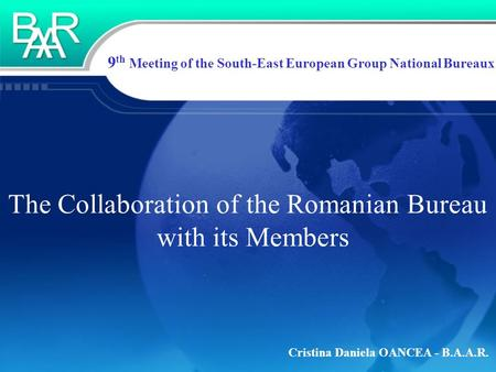 Cristina Daniela OANCEA - B.A.A.R. 9 th Meeting of the South-East European Group National Bureaux The Collaboration of the Romanian Bureau with its Members.