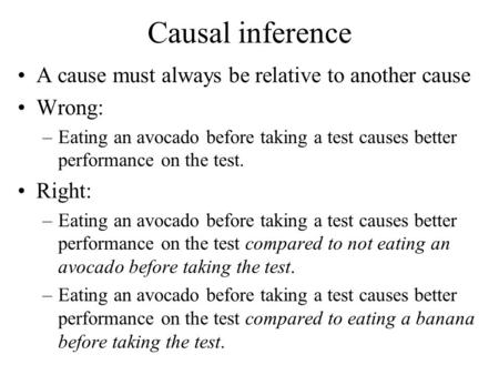 Causal inference A cause must always be relative to another cause Wrong: –Eating an avocado before taking a test causes better performance on the test.