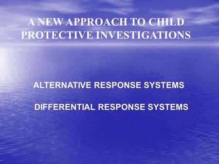 A NEW APPROACH TO CHILD PROTECTIVE INVESTIGATIONS ALTERNATIVE RESPONSE SYSTEMS DIFFERENTIAL RESPONSE SYSTEMS.
