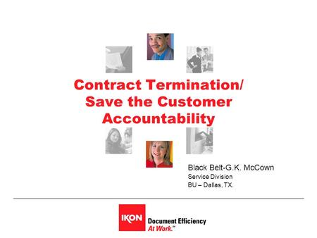 Contract Termination/ Save the Customer Accountability Black Belt-G.K. McCown Service Division BU – Dallas, TX.