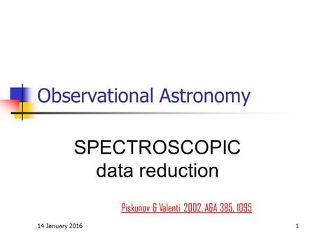 14 January 20161 Observational Astronomy SPECTROSCOPIC data reduction Piskunov & Valenti 2002, A&A 385, 1095.