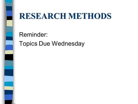 RESEARCH METHODS Reminder: Topics Due Wednesday. THEORY Explanations –Connect & organize data –Framework for future research –Coherent story.