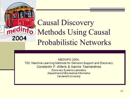 276 Causal Discovery Methods Using Causal Probabilistic Networks MEDINFO 2004, T02: Machine Learning Methods for Decision Support and Discovery Constantin.